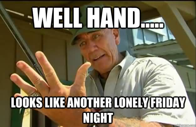 Welll Hand Looks Like Another Lonely Friday Night