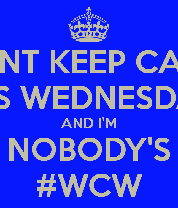 Cant Keep Calm It's Wednesday And I'm Nobody's #WCW