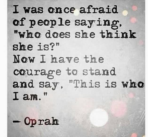 I Was Once Afraid Of People Saying Who Does She Think She Is Now I Have The Courage To Stand And Say, This Is Who I Am Oprah