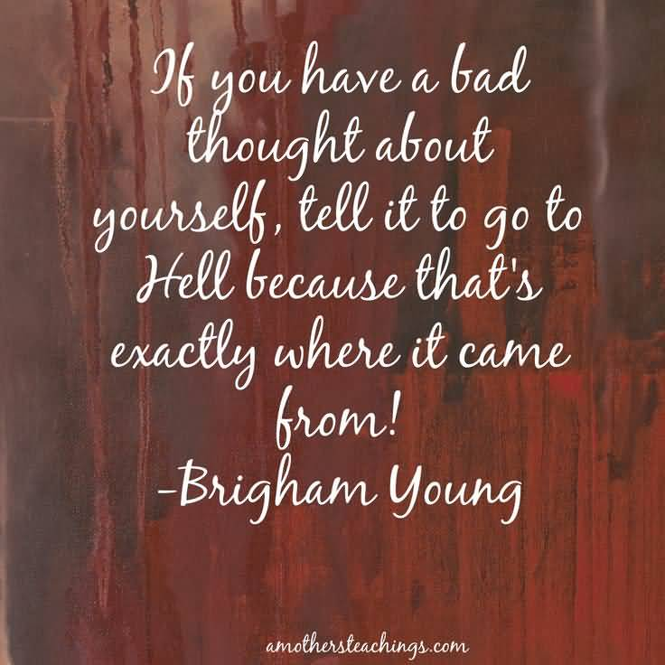 If You Have A Bad Thought About Yourself, Tell It To Go To Hell Because That's Exactly Where It Came From Brigham Young
