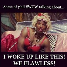 Some Of Yall #WCW Talking About I Woke Up Like This! We Flawless!