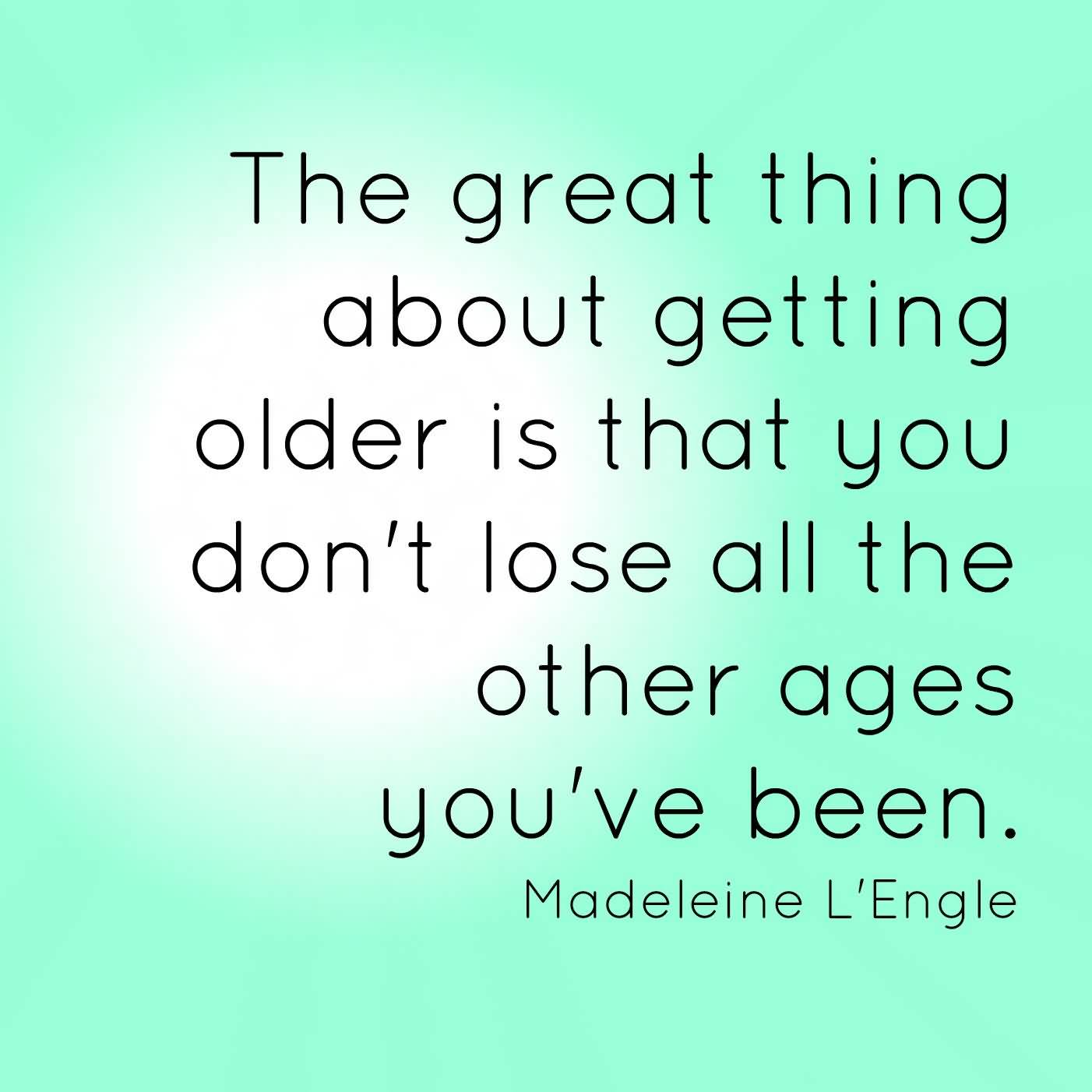 The Great Thing About Getting Older Is That You Don't Lose All The Other Ages You've Been Madeleine L'Engle