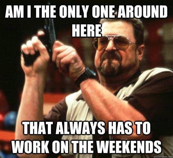 Funniest I Work Weekends Meme Joke