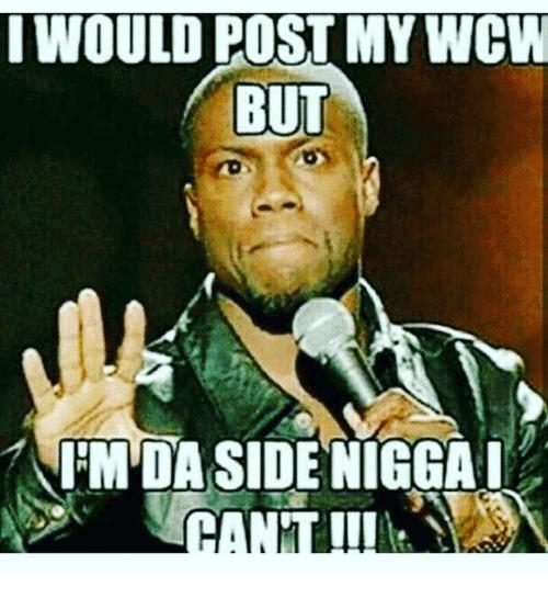 I Would Post My WCW But I'm Da Side Nigga I Can't