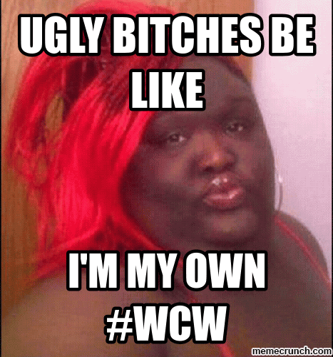 Ugly Bitches Be Like I'm My Own #WCW
