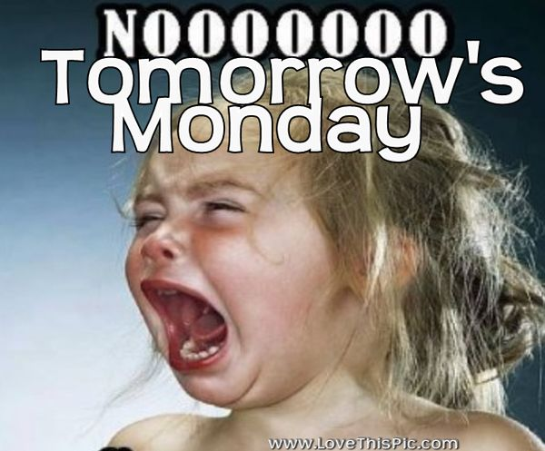 Nooooooo Tomorrow's Monday