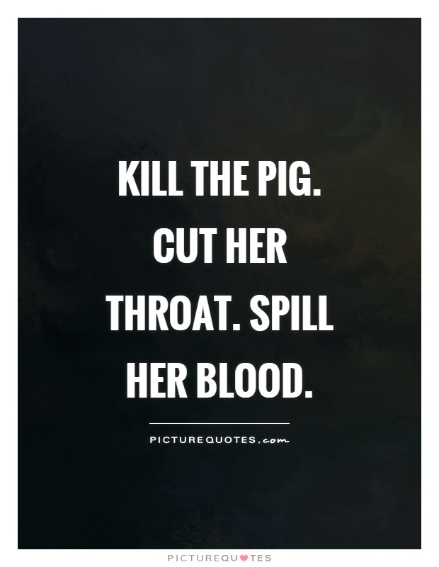 Kill The Pig Cut Blood Sayings