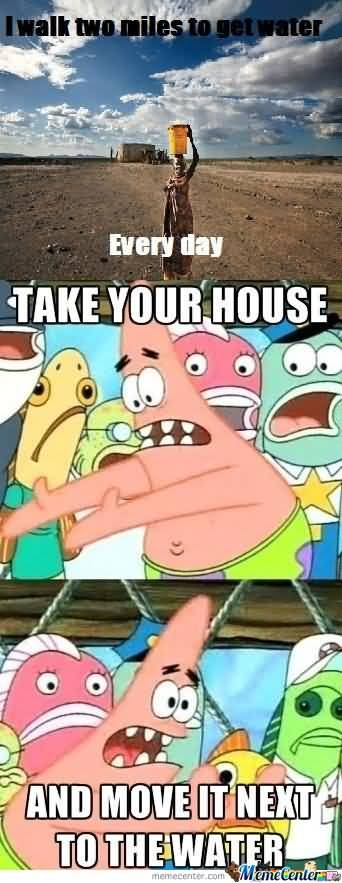 Every day take your house and move it next to the water Funny Patrick Meme