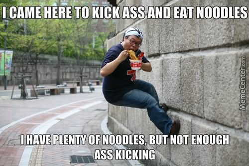 Funny Ninja Memes I Came Here To Kick Ass And Eat Noodles I Have Plenty Picture