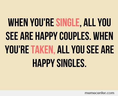 Funny Single Memes When you're single all you see are happy couples when you're taken