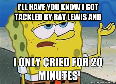 Funny Spongebob Memes I'll have you know i got tackled by ray lewis and i only cried for 20 minutes