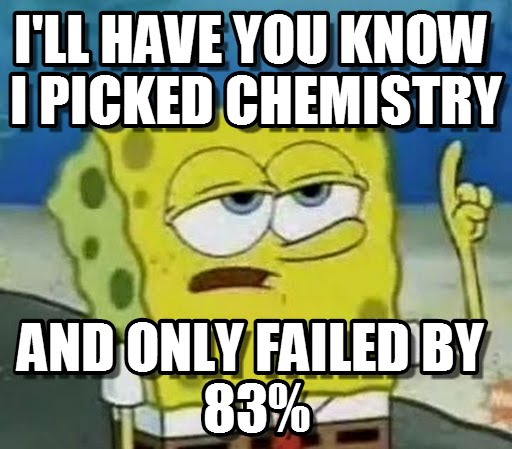Funny Spongebob Memes I'll have you know i picked chemistry and only failed by 83%