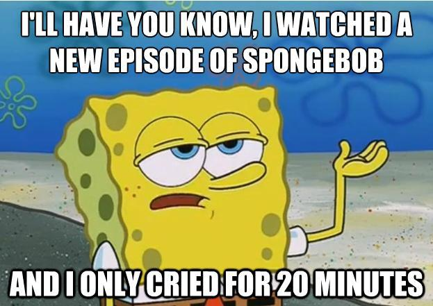 Funny Spongebob Memes I'll have you know, i watched a new episode of spongebob and i only cried for 20 minutes