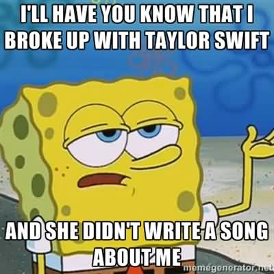 Funny Spongebob Memes I'll have you know that i broke up with tylor swift