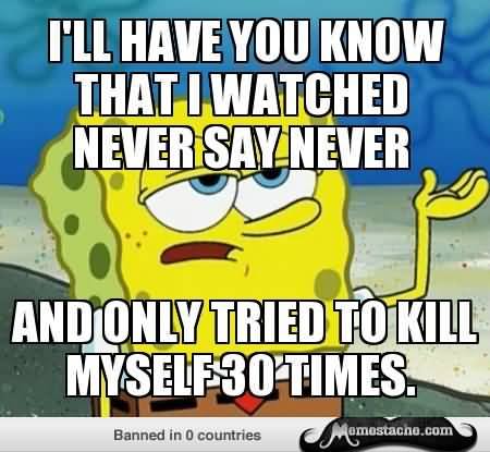 Funny Spongebob Memes I'll have you know that i watched never say never