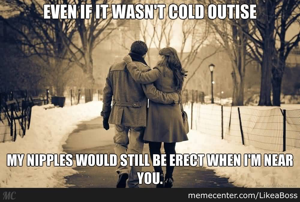 I Love You Memes Even if it wasn't cold outside my nipples would still be erect when i'm near you Graphics
