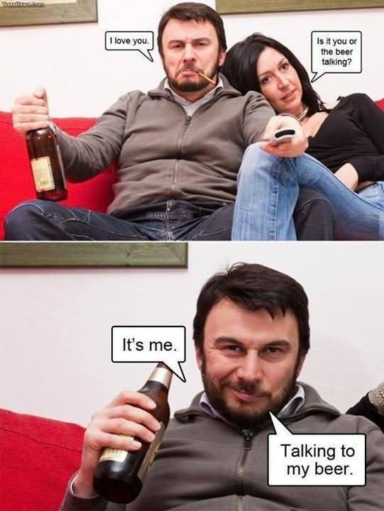I Love You Memes I love you is it you or the beer talking it's me talking to my beer Graphics