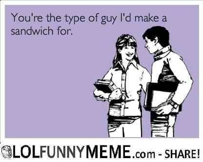 I Love You Memes You're the type of guy i'd make a sandwich for Pictures