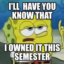 I'll have you know i owned it this semester Funny Spongebob Memes