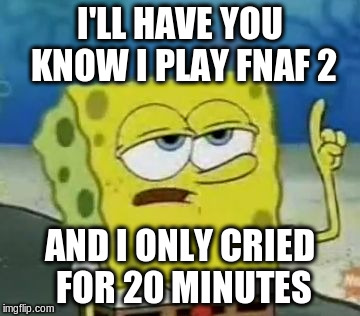 I'll have you know i play fnaf 2 and i only cried for 20 minutes Funny Spongebob Memes