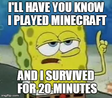 I'll have you know i played minecraft and i survived for 20 minutes Funny Spongebob Memes