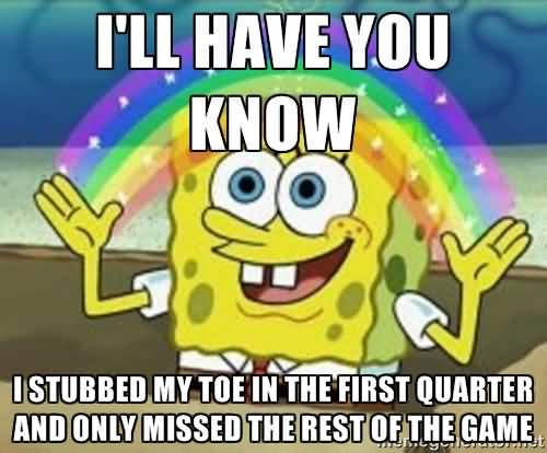 I'll have you know i stubbed my toe in the first quarter Funny Spongebob Memes