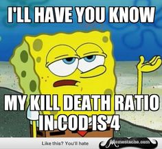 I'll have you know my kill death ration in COD is 4 Funny Spongebob Memes