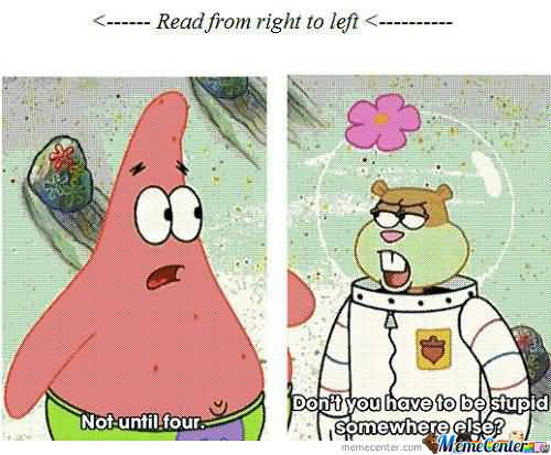 Not until four don't you have to be stupid somewhere else Funny Patrick Meme