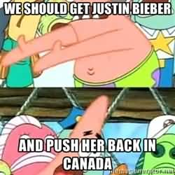 We should get justin bieber and push her back in canada Funny Patrick Meme