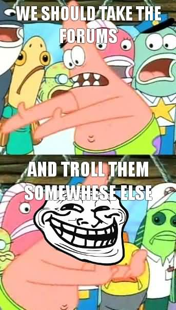 We should take all the forums and troll them somewhere else Funny Memes