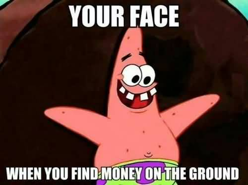 Your face when you find money on the ground Funny Patrick Meme