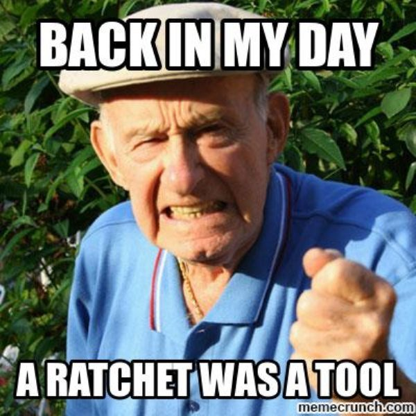 A Ratchet Was A Tool Back In My Day Meme