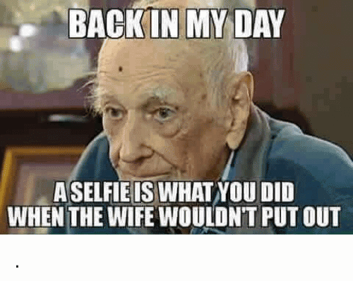 A Selfie Is What You Did Back In My Day Meme