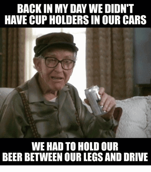 We Had To Hold Our Beer Back In My Day Meme