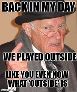 We Played Outside Like Back In My Day Meme
