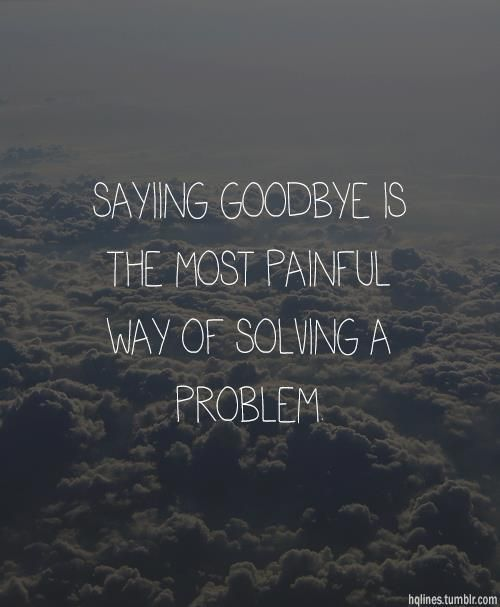 Saying Goodbye Is The Good Bye Quotes