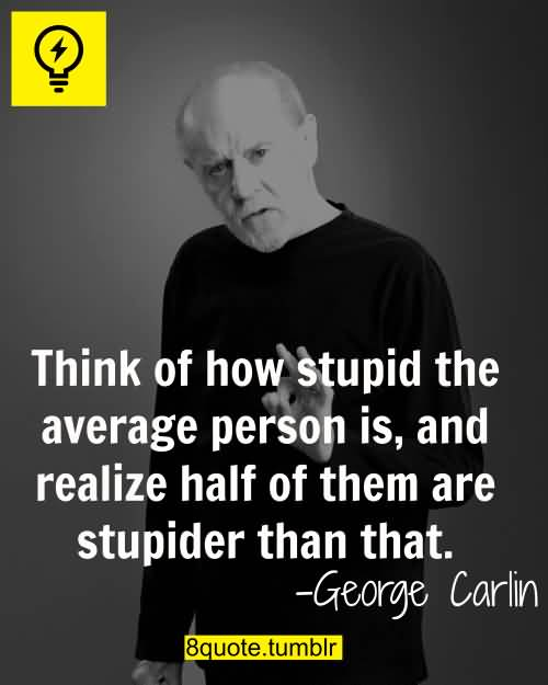 Think Of How Stupid George Carlin Quotes